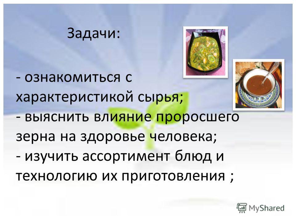 - ознакомиться с характеристикой сырья; - выяснить влияние проросшего зерна на здоровье человека; - изучить ассортимент блюд и технологию их приготовления ; Задачи: