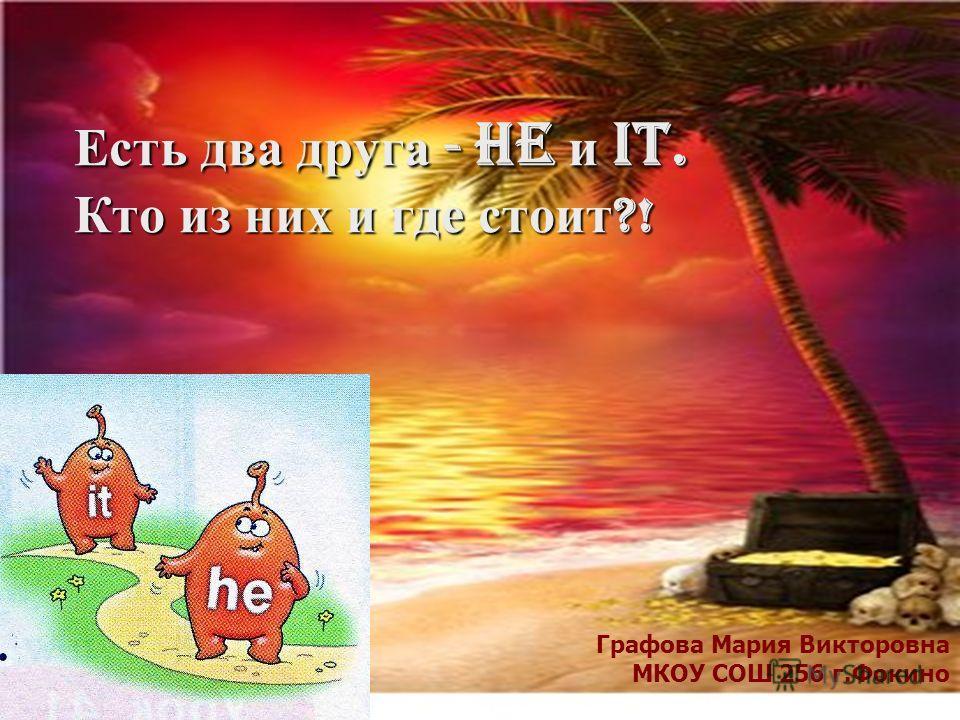 Есть два друга - he и it. Кто из них и где стоит ?! Графова Мария Викторовна МКОУ СОШ 256 г.Фокино