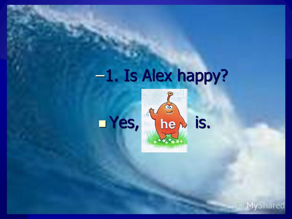 –1. Is Alex happy? Yes, is. Yes, is.