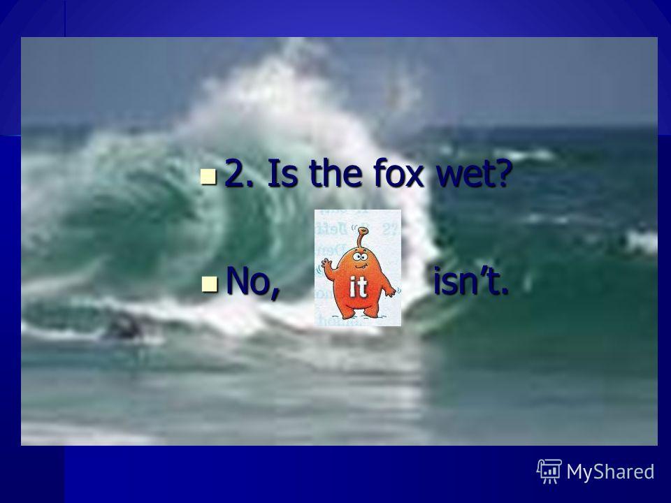 2. Is the fox wet? 2. Is the fox wet? No, isnt. No, isnt.