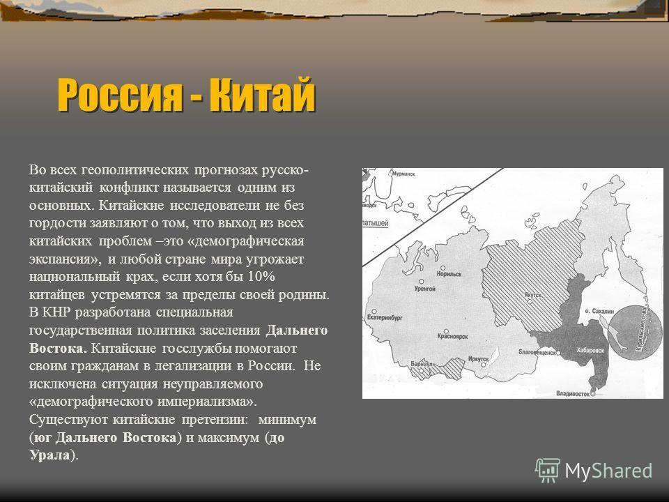 Россия - Китай Во всех геополитических прогнозах русско- китайский конфликт называется одним из основных. Китайские исследователи не без гордости заявляют о том, что выход из всех китайских проблем –это «демографическая экспансия», и любой стране мир