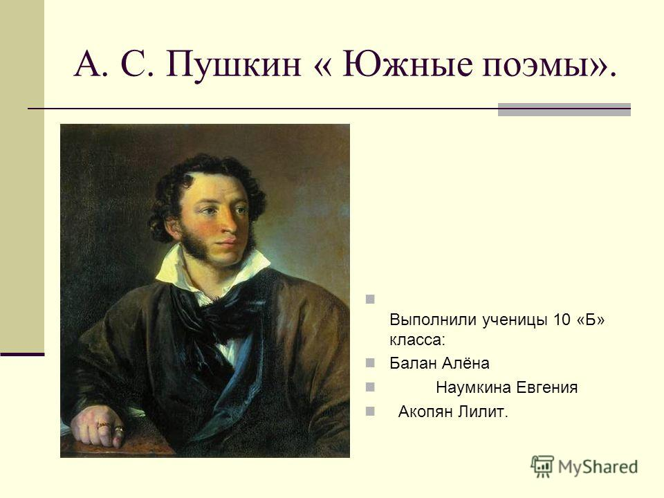 А. С. Пушкин « Южные поэмы». Выполнили ученицы 10 «Б» класса: Балан Алёна Наумкина Евгения Акопян Лилит.