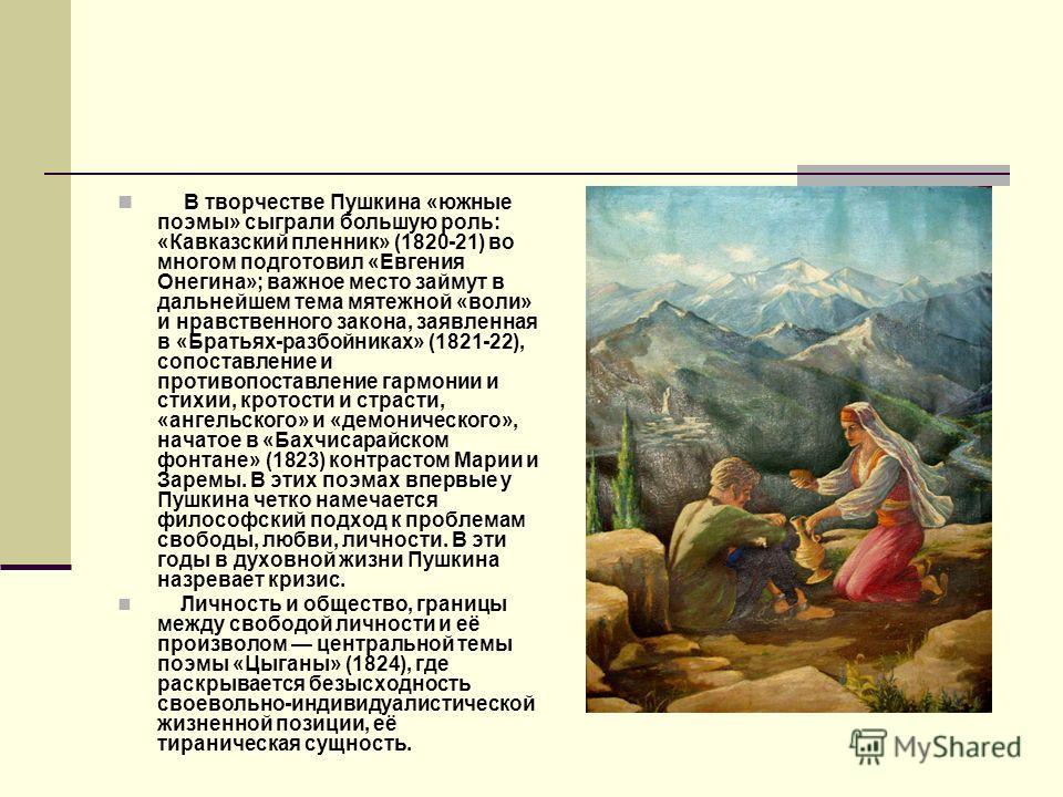 В творчестве Пушкина «южные поэмы» сыграли большую роль: «Кавказский пленник» (1820-21) во многом подготовил «Евгения Онегина»; важное место займут в дальнейшем тема мятежной «воли» и нравственного закона, заявленная в «Братьях-разбойниках» (1821-22)