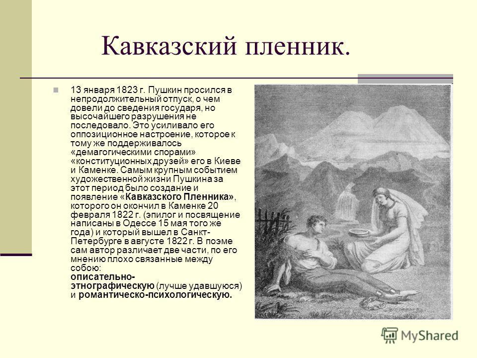 Кавказский пленник. 13 января 1823 г. Пушкин просился в непродолжительный отпуск, о чем довели до сведения государя, но высочайшего разрушения не последовало. Это усиливало его оппозиционное настроение, которое к тому же поддерживалось «демагогически