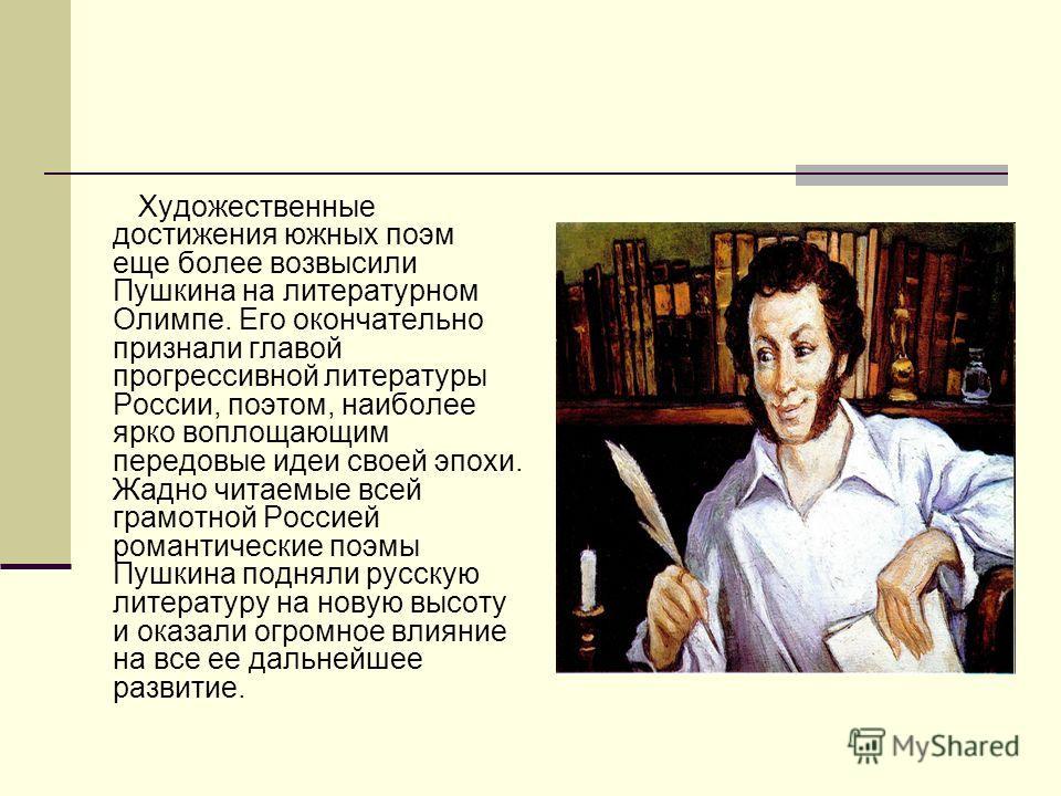 Художественные достижения южных поэм еще более возвысили Пушкина на литературном Олимпе. Его окончательно признали главой прогрессивной литературы России, поэтом, наиболее ярко воплощающим передовые идеи своей эпохи. Жадно читаемые всей грамотной Рос