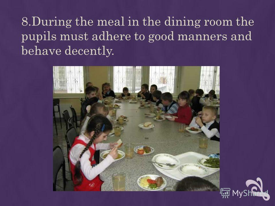 8.During the meal in the dining room the pupils must adhere to good manners and behave decently.