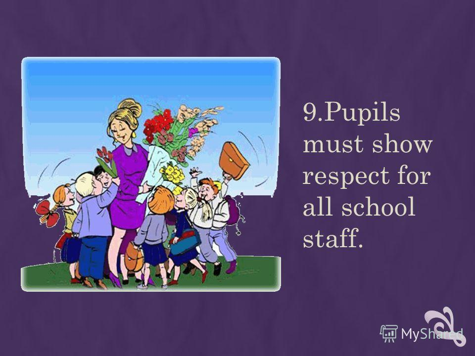 9.Pupils must show respect for all school staff.