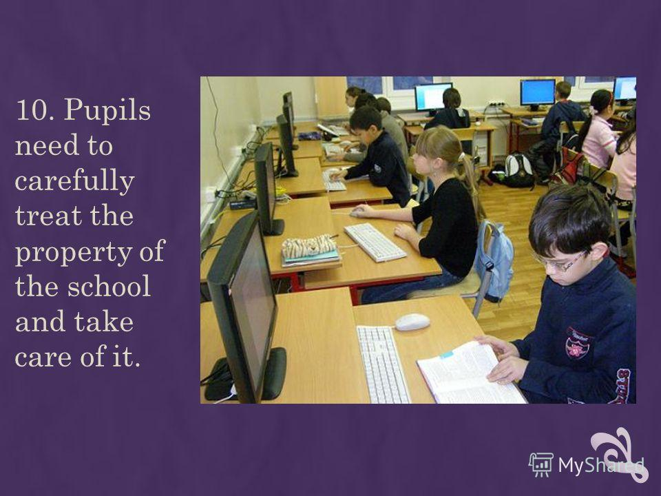 10. Pupils need to carefully treat the property of the school and take care of it.