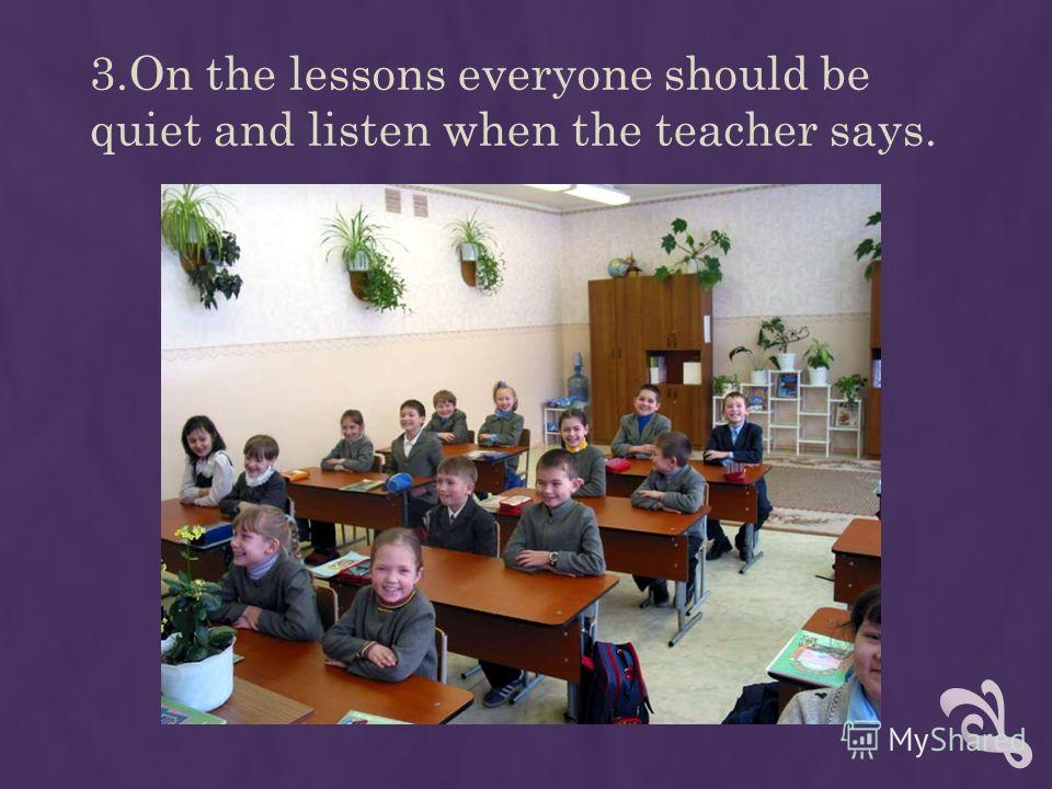 3.On the lessons everyone should be quiet and listen when the teacher says.