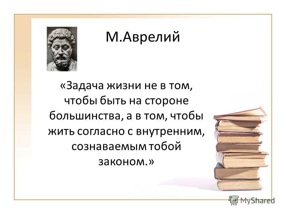 М.Аврелий «Задача жизни не в том, чтобы быть на стороне большинства, а в том, чтобы жить согласно с внутренним, сознаваемым тобой законом.»
