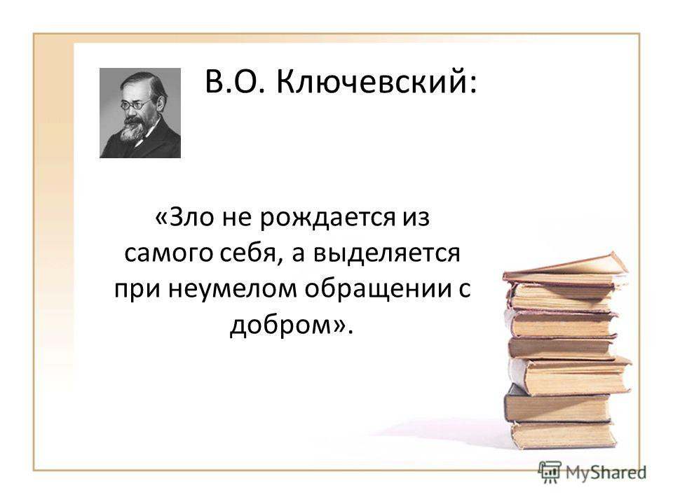В.О. Ключевский: «Зло не рождается из самого себя, а выделяется при неумелом обращении с добром».