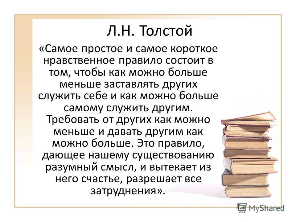 Л.Н. Толстой «Самое простое и самое короткое нравственное правило состоит в том, чтобы как можно больше меньше заставлять других служить себе и как можно больше самому служить другим. Требовать от других как можно меньше и давать другим как можно бол