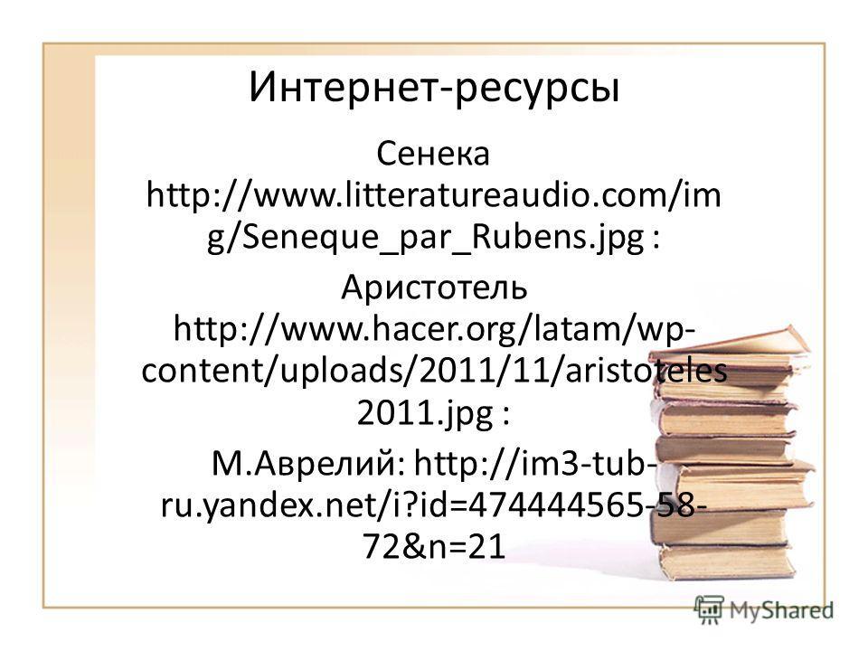 Интернет-ресурсы Сенека http://www.litteratureaudio.com/im g/Seneque_par_Rubens.jpg : Аристотель http://www.hacer.org/latam/wp- content/uploads/2011/11/aristoteles 2011.jpg : М.Аврелий: http://im3-tub- ru.yandex.net/i?id=474444565-58- 72&n=21