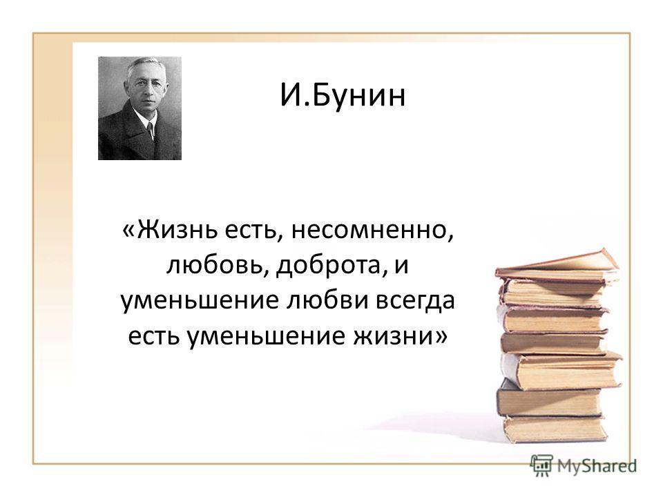 И.Бунин «Жизнь есть, несомненно, любовь, доброта, и уменьшение любви всегда есть уменьшение жизни»