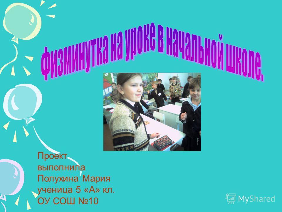 Проект выполнила Полухина Мария ученица 5 «А» кл. ОУ СОШ 10