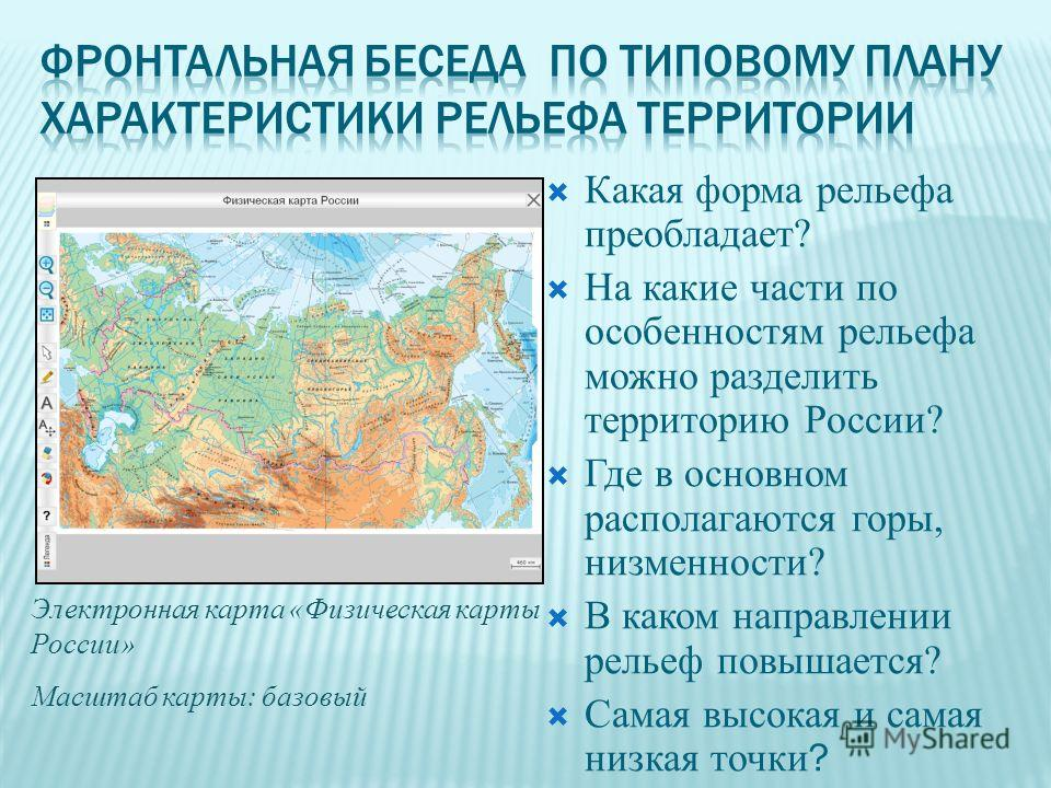Какая форма рельефа преобладает? На какие части по особенностям рельефа можно разделить территорию России? Где в основном располагаются горы, низменности? В каком направлении рельеф повышается? Самая высокая и самая низкая точки ? Электронная карта «