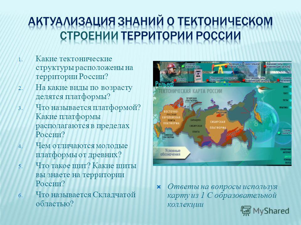 1. Какие тектонические структуры расположены на территории России? 2. На какие виды по возрасту делятся платформы? 3. Что называется платформой? Какие платформы располагаются в пределах России? 4. Чем отличаются молодые платформы от древних? 5. Что т
