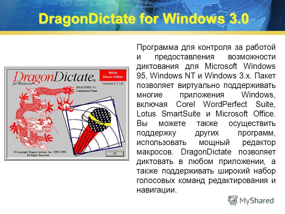 DragonDictate for Windows 3.0 Программа для контроля за работой и предоставления возможности диктования для Microsoft Windows 95, Windows NT и Windows 3.x. Пакет позволяет виртуально поддерживать многие приложения Windows, включая Corel WordPerfect S