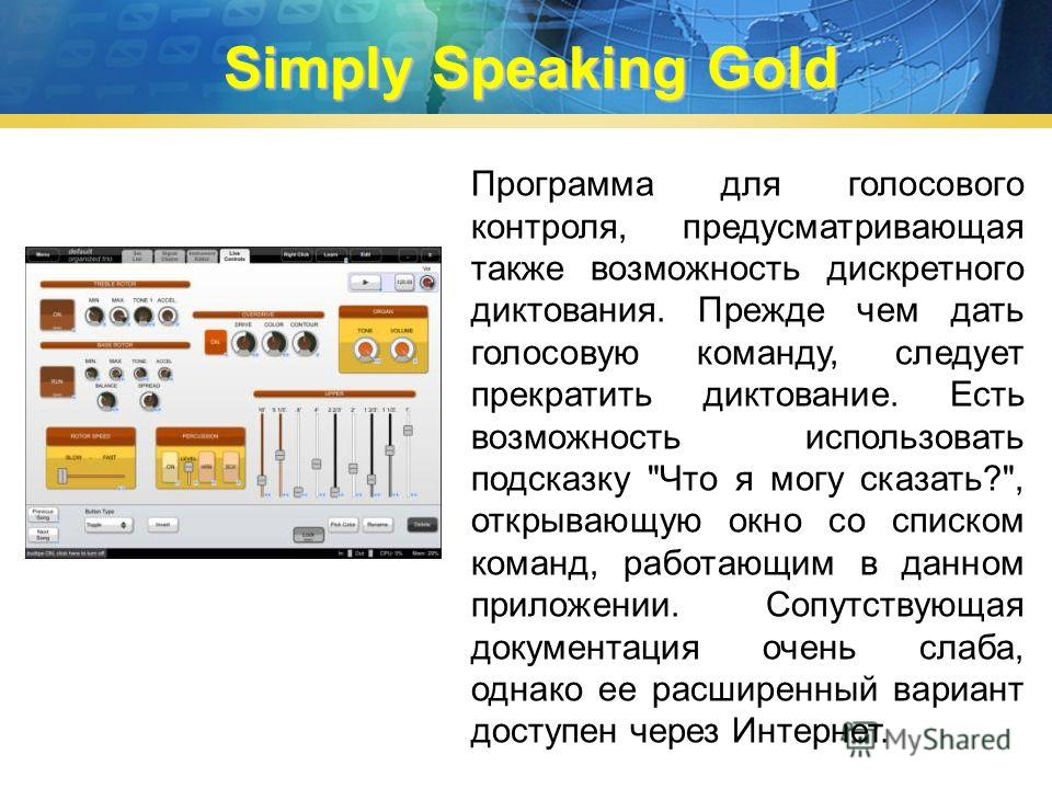 Simply Speaking Gold Программа для голосового контроля, предусматривающая также возможность дискретного диктования. Прежде чем дать голосовую команду, следует прекратить диктование. Есть возможность использовать подсказку