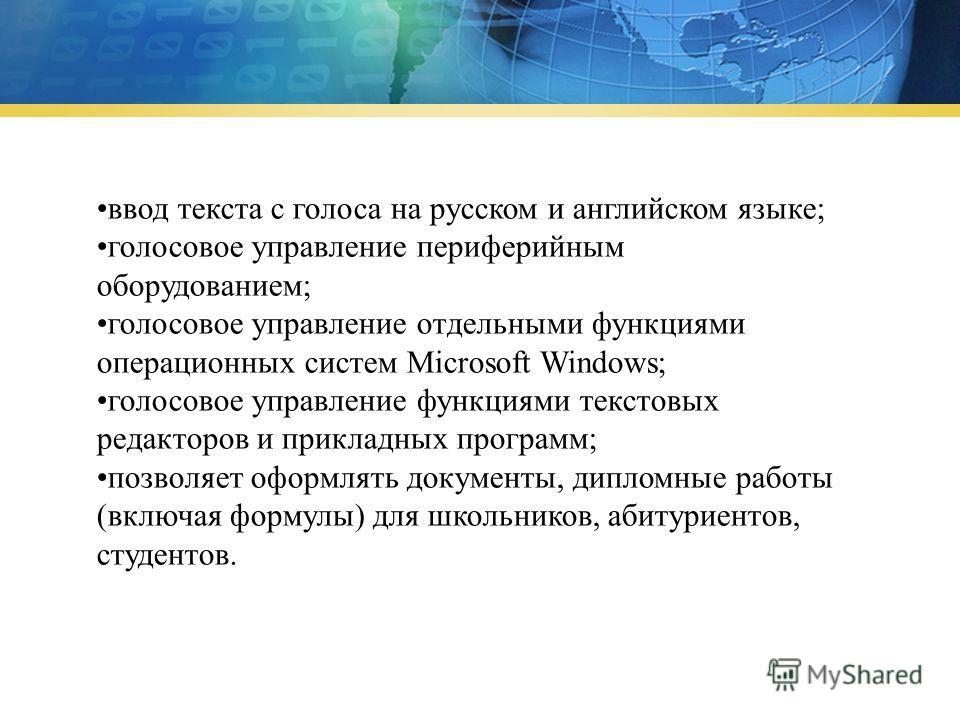 ввод текста с голоса на русском и английском языке; голосовое управление периферийным оборудованием; голосовое управление отдельными функциями операционных систем Microsoft Windows; голосовое управление функциями текстовых редакторов и прикладных про