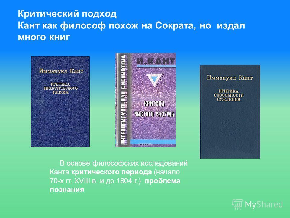 Критический подход Кант как философ похож на Сократа, но издал много книг В основе философских исследований Канта критического периода (начало 70-х гг. XVIII в. и до 1804 г.) проблема познания