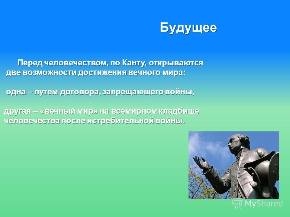 Будущее Перед человечеством, по Канту, открываются Перед человечеством, по Канту, открываются две возможности достижения вечного мира: две возможности достижения вечного мира: одна – путем договора, запрещающего войны, одна – путем договора, запрещаю