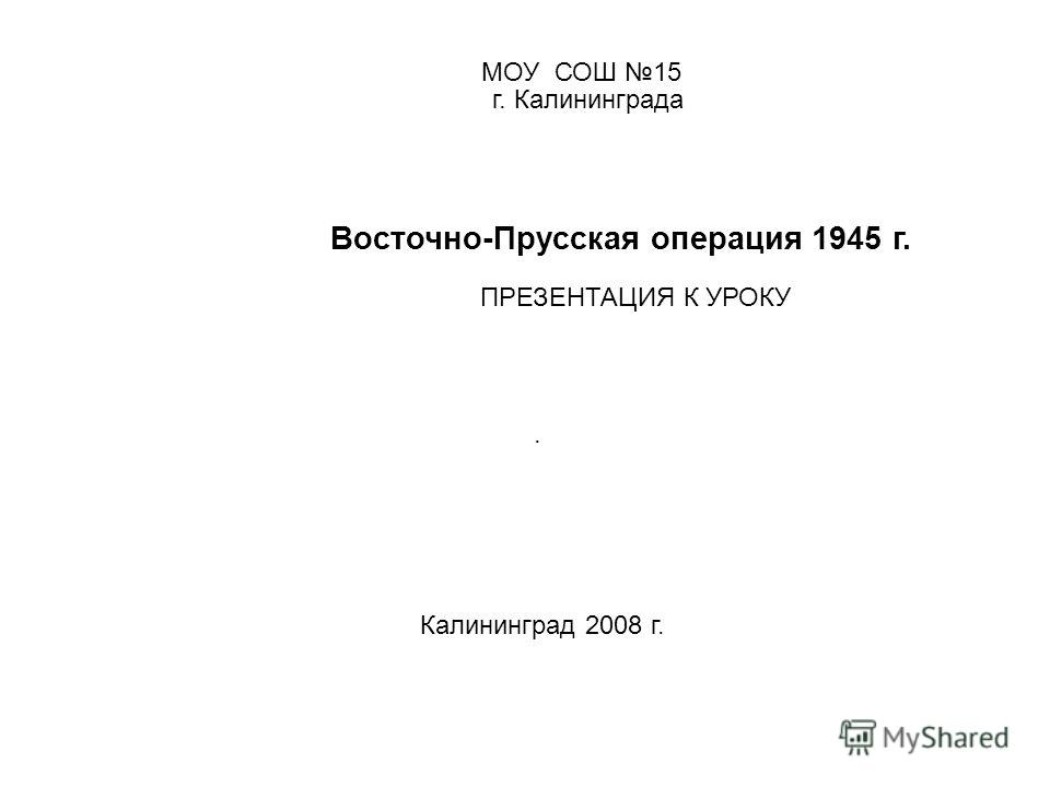 МОУ СОШ 15 г. Калининграда Восточно-Прусская операция 1945 г. ПРЕЗЕНТАЦИЯ К УРОКУ. Калининград 2008 г.