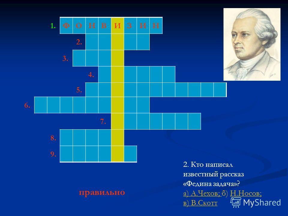 1.ФОНВИЗИН 2. 3. 4. 5. 6. 7. 8. 9. 2. Кто написал известный рассказ «Федина задача»? а) А.Чехов; а) А.Чехов; б) Н.Носов; в) В.СкоттН.Носов; в) В.Скотт правильно