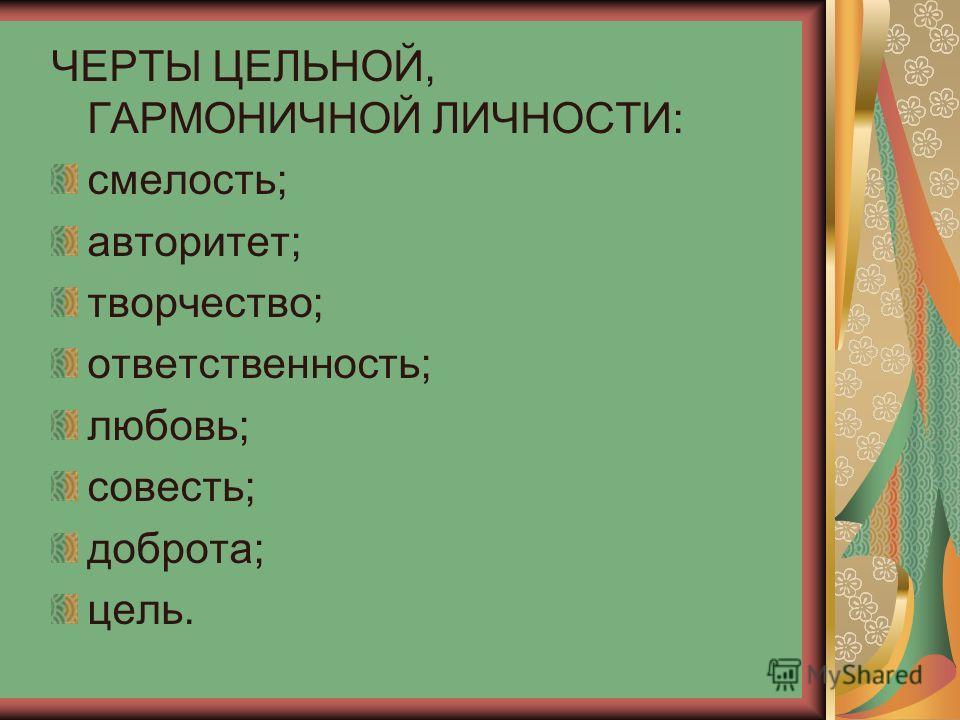 ЧЕРТЫ ЦЕЛЬНОЙ, ГАРМОНИЧНОЙ ЛИЧНОСТИ: смелость; авторитет; творчество; ответственность; любовь; совесть; доброта; цель.