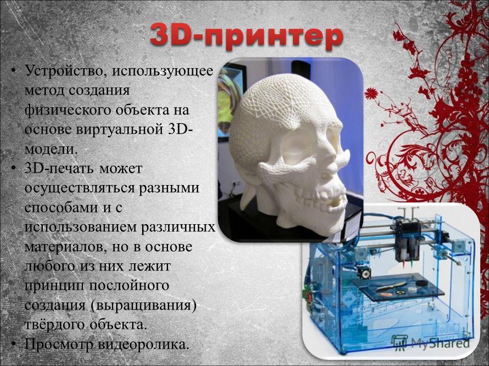 Устройство, использующее метод создания физического объекта на основе виртуальной 3D- модели. 3D-печать может осуществляться разными способами и с использованием различных материалов, но в основе любого из них лежит принцип послойного создания (выращ