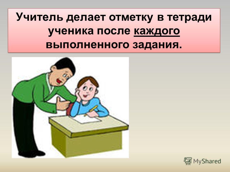 Учитель делает отметку в тетради ученика после каждого выполненного задания.