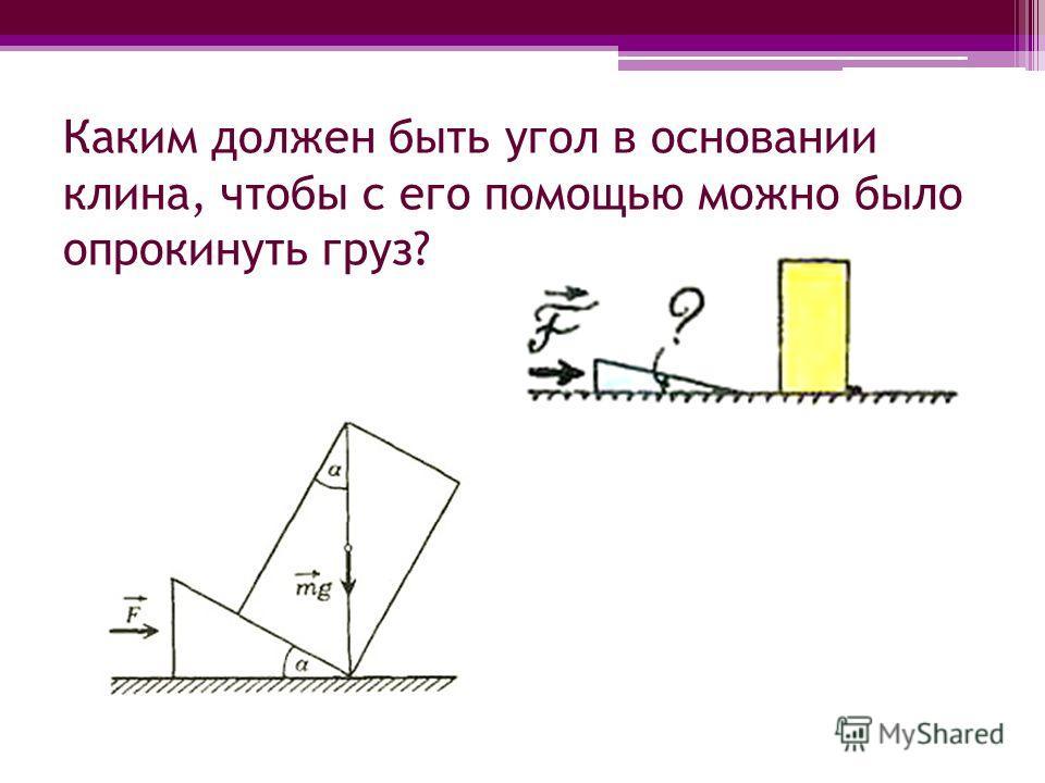 Каким должен быть угол в основании клина, чтобы с его помощью можно было опрокинуть груз?