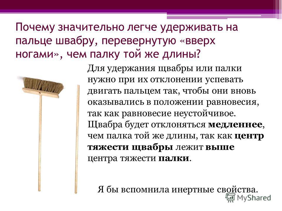Почему значительно легче удерживать на пальце швабру, перевернутую «вверх ногами», чем палку той же длины? Для удержания щвабры или палки нужно при их отклонении успевать двигать пальцем так, чтобы они вновь оказывались в положении равновесия, так ка