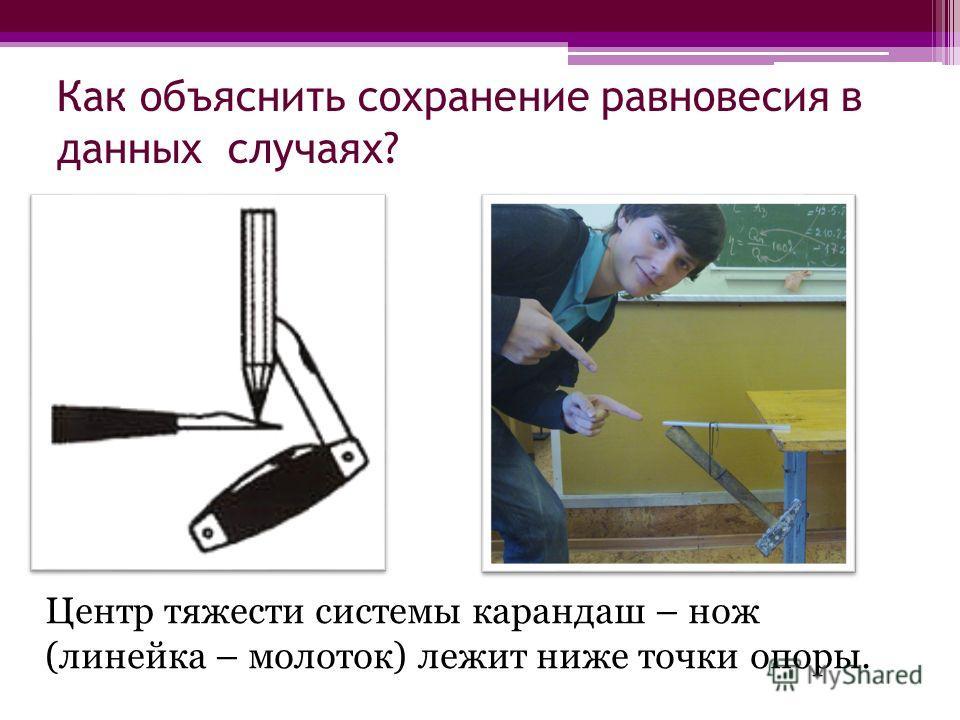 Как объяснить сохранение равновесия в данных случаях? Центр тяжести системы карандаш – нож (линейка – молоток) лежит ниже точки опоры.