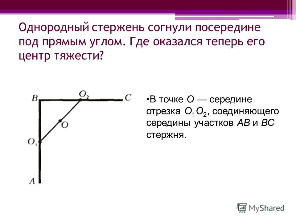 Однородный стержень согнули посередине под прямым углом. Где оказался теперь его центр тяжести? В точке O середине отрезка O 1 O 2, соединяющего середины участков АВ и ВС стержня.