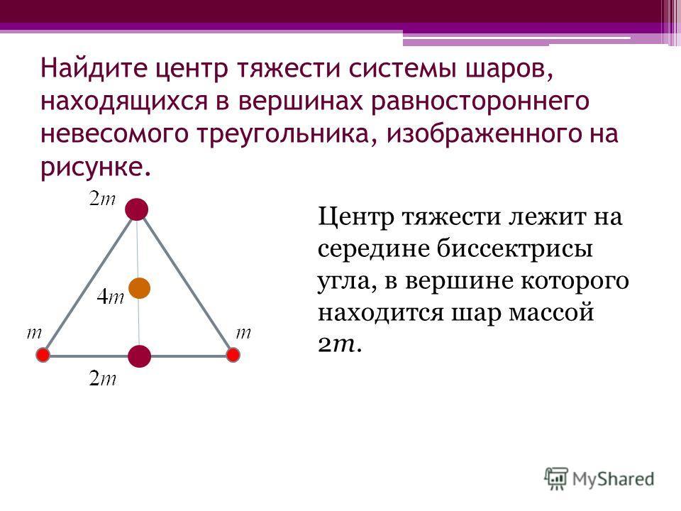 Найдите центр тяжести системы шаров, находящихся в вершинах равностороннего невесомого треугольника, изображенного на рисунке. Центр тяжести лежит на середине биссектрисы угла, в вершине которого находится шар массой 2m.