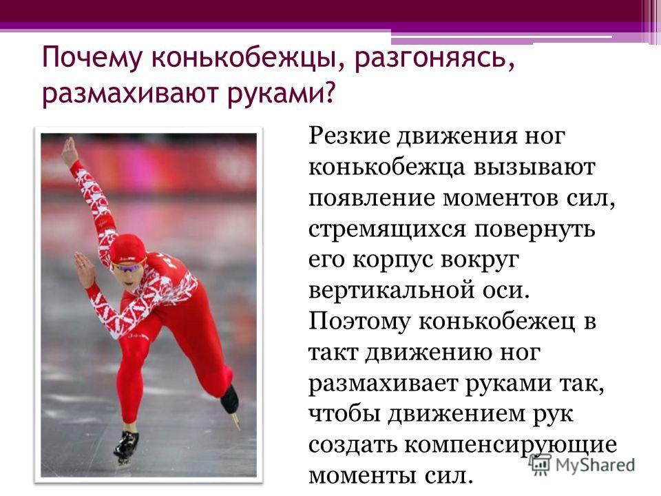 Почему конькобежцы, разгоняясь, размахивают руками? Резкие движения ног конькобежца вызывают появление моментов сил, стремящихся повернуть его корпус вокруг вертикальной оси. Поэтому конькобежец в такт движению ног размахивает руками так, чтобы движе