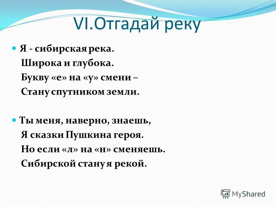 VI.Отгадай реку Я - сибирская река. Широка и глубока. Букву «е» на «у» смени – Стану спутником земли. Ты меня, наверно, знаешь, Я сказки Пушкина героя. Но если «л» на «н» сменяешь. Сибирской стану я рекой.