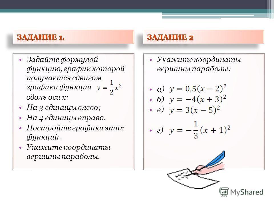 Задайте формулой функцию, график которой получается сдвигом графика функции вдоль оси х: На 3 единицы влево; На 4 единицы вправо. Постройте графики этих функций. Укажите координаты вершины параболы. Укажите координаты вершины параболы: а) б) в) г)