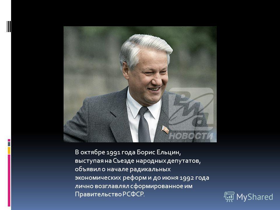 В октябре 1991 года Борис Ельцин, выступая на Съезде народных депутатов, объявил о начале радикальных экономических реформ и до июня 1992 года лично возглавлял сформированное им Правительство РСФСР.