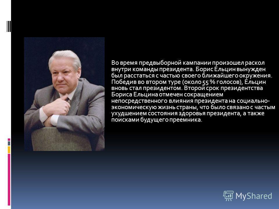 Во время предвыборной кампании произошел раскол внутри команды президента. Борис Ельцин вынужден был расстаться с частью своего ближайшего окружения. Победив во втором туре (около 55 % голосов), Ельцин вновь стал президентом. Второй срок президентств