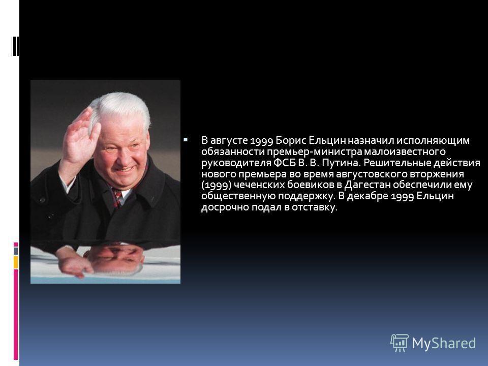 В августе 1999 Борис Ельцин назначил исполняющим обязанности премьер-министра малоизвестного руководителя ФСБ В. В. Путина. Решительные действия нового премьера во время августовского вторжения (1999) чеченских боевиков в Дагестан обеспечили ему обще