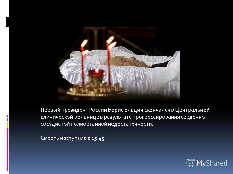 Первый президент России Борис Ельцин скончался в Центральной клинической больнице в результате прогрессирования сердечно- сосудистой полиорганной недостаточности. Cмерть наступила в 15.45.