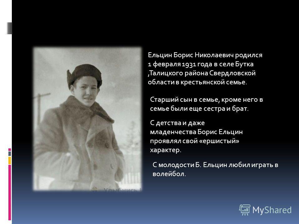 Ельцин Борис Николаевич родился 1 февраля 1931 года в селе Бутка,Талицкого района Свердловской области в крестьянской семье. Старший сын в семье, кроме него в семье были еще сестра и брат. С детства и даже младенчества Борис Ельцин проявлял свой «ерш