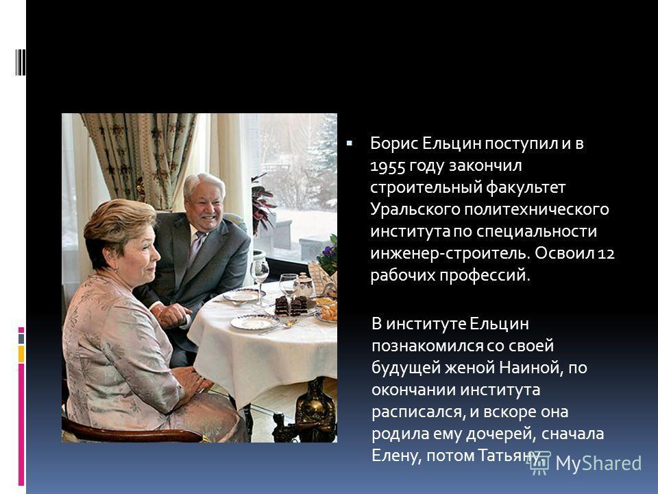 Борис Ельцин поступил и в 1955 году закончил строительный факультет Уральского политехнического института по специальности инженер-строитель. Освоил 12 рабочих профессий. В институте Ельцин познакомился со своей будущей женой Наиной, по окончании инс