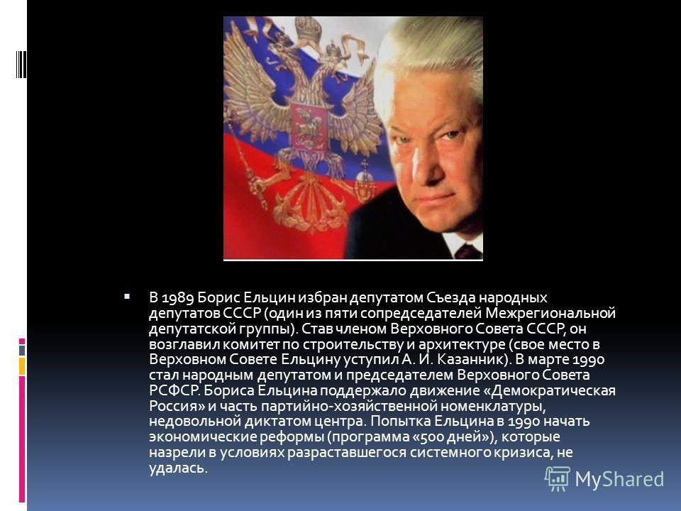 В 1989 Борис Ельцин избран депутатом Съезда народных депутатов СССР (один из пяти сопредседателей Межрегиональной депутатской группы). Став членом Верховного Совета СССР, он возглавил комитет по строительству и архитектуре (свое место в Верховном Сов