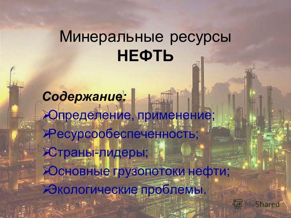 Минеральные ресурсы НЕФТЬ Содержание: Определение, применение; Ресурсообеспеченность; Страны-лидеры; Основные грузопотоки нефти; Экологические проблемы.
