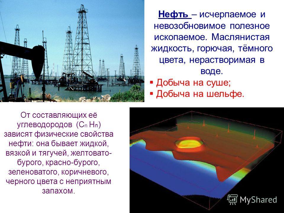 От составляющих её углеводородов (С n Н n ) зависят физические свойства нефти: она бывает жидкой, вязкой и тягучей, желтовато- бурого, красно-бурого, зеленоватого, коричневого, черного цвета с неприятным запахом. Нефть – исчерпаемое и невозобновимое