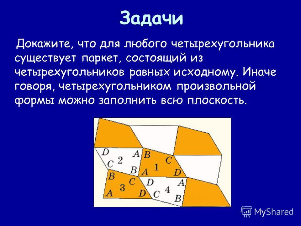 Задачи Докажите, что для любого четырехугольника существует паркет, состоящий из четырехугольников равных исходному. Иначе говоря, четырехугольником произвольной формы можно заполнить всю плоскость.