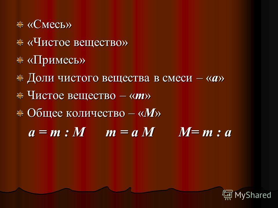 «Смесь» «Чистое вещество» «Примесь» Доли чистого вещества в смеси – «a» Чистое вещество – «m» Общее количество – «М» a = m : M m = a M M M= m : a